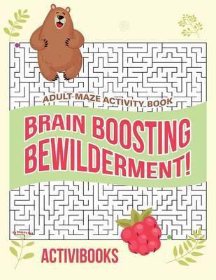 Brain Boosting Bewilderment! Adult Maze Activity Book