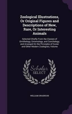 Zoological Illustrations, or Original Figures and Descriptions of New, Rare, or Interesting Animals