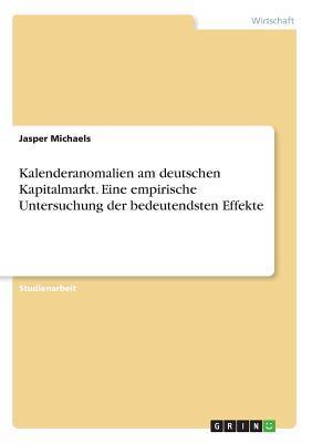 Kalenderanomalien am deutschen Kapitalmarkt. Eine empirische Untersuchung der bedeutendsten Effekte