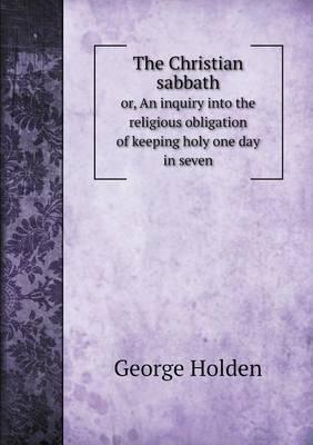 The Christian Sabbath Or, an Inquiry Into the Religious Obligation of Keeping Holy One Day in Seven
