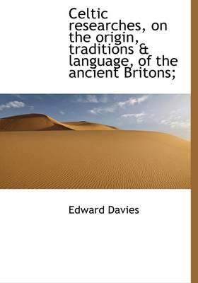 Celtic Researches, on the Origin, Traditions & Language, of the Ancient Britons;