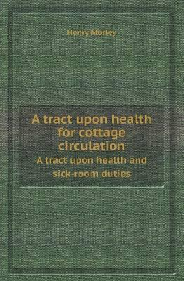 A Tract Upon Health for Cottage Circulation a Tract Upon Health and Sick-Room Duties