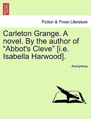 Carleton Grange. A novel. By the author of Abbot's Cleve [i.e. Isabella Harwood]. Vol. III.