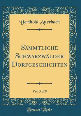 Sämmtliche Schwarzwälder Dorfgeschichten, Vol. 5 of 8 (Classic Reprint)
