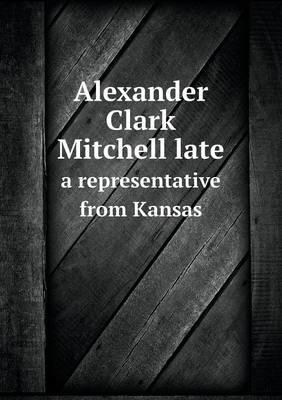Alexander Clark Mitchell Late a Representative from Kansas