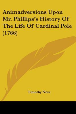 Animadversions Upon Mr. Phillips's History Of The Life Of Cardinal Pole 1766