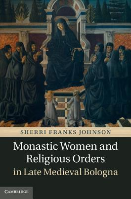 Monastic Women and Religious Orders in Late Medieval Bologna