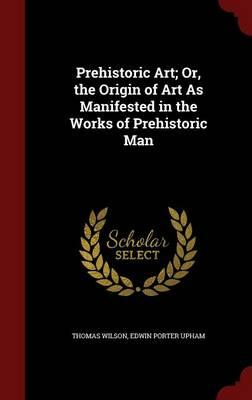 Prehistoric Art; Or, the Origin of Art as Manifested in the Works of Prehistoric Man