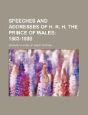 Speeches and Addresses of H. R. H. the Prince of Wales; 1863-1888