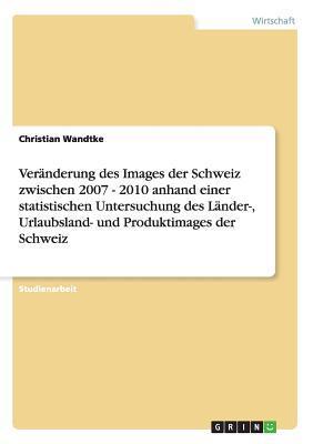 Veränderung des Images der Schweiz zwischen 2007 - 2010 anhand einer statistischen Untersuchung des Länder-, Urlaubsland- und Produktimages der Schweiz