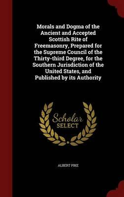 Morals and Dogma of the Ancient and Accepted Scottish Rite of Freemasonry. Prepared for the Supreme Council of the Thirty-Third Degree, for the ... United States, and Published by Its Authority