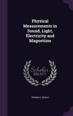 Physical Measurements in Sound, Light, Electricity and Magnetism