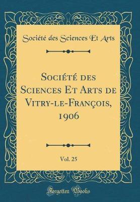 Société des Sciences Et Arts de Vitry-le-François, 1906, Vol. 25 (Classic Reprint)