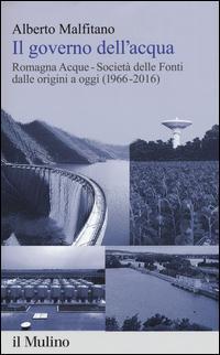 Il governo dell'acqua. Romagna Acque-Società delle Fonti dalle origini a oggi (1966-2016)