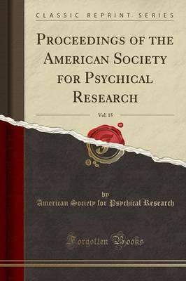 Proceedings of the American Society for Psychical Research, Vol. 15 (Classic Reprint)