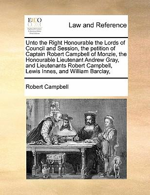 Unto the Right Honourable the Lords of Council and Session, the Petition of Captain Robert Campbell of Monzie, the Honourable Lieutenant Andrew Gray,