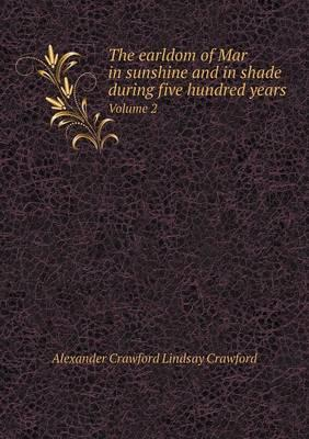 The Earldom of Mar in Sunshine and in Shade During Five Hundred Years Volume 2