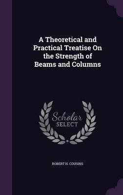 A Theoretical and Practical Treatise on the Strength of Beams and Columns