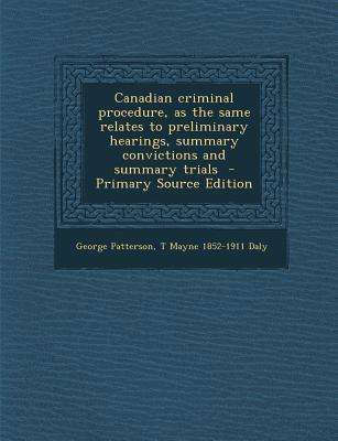 Canadian Criminal Procedure, as the Same Relates to Preliminary Hearings, Summary Convictions and Summary Trials