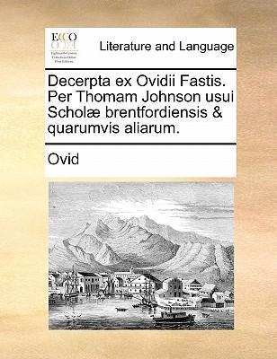 Decerpta Ex Ovidii Fastis. Per Thomam Johnson Usui Scholae Brentfordiensis & Quarumvis Aliarum