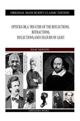 Opticks Or, a Treatise of the Reflections, Refractions, Inflections, and Colours of Light