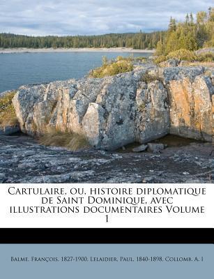 Cartulaire, Ou, Histoire Diplomatique de Saint Dominique, Avec Illustrations Documentaires Volume 1