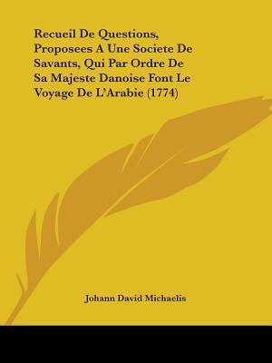 Recueil De Questions, Proposees a Une Societe De Savants, Qui Par Ordre De Sa Majeste Danoise Font Le Voyage De L'arabie