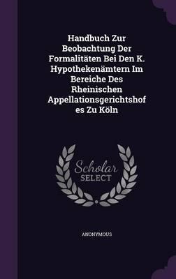 Handbuch Zur Beobachtung Der Formalitaten Bei Den K. Hypothekenamtern Im Bereiche Des Rheinischen Appellationsgerichtshofes Zu Koln
