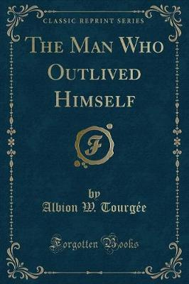 The Man Who Outlived Himself (Classic Reprint)