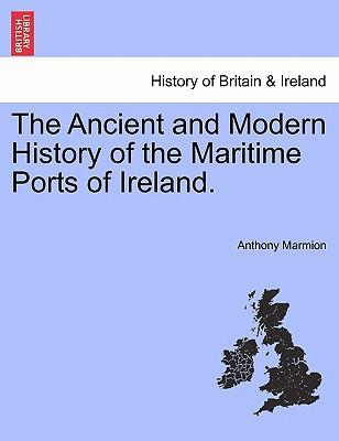 The Ancient and Modern History of the Maritime Ports of Ireland.
