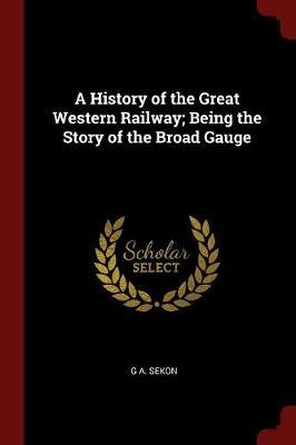 A History of the Great Western Railway; Being the Story of the Broad Gauge