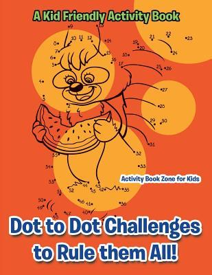 Dot to Dot Challenges to Rule them All! A Kid Friendly Activity Book