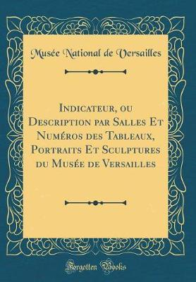 Indicateur, ou Description par Salles Et Numéros des Tableaux, Portraits Et Sculptures du Musée de Versailles (Classic Reprint)