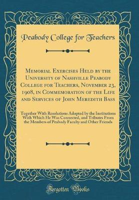 Memorial Exercises Held by the University of Nashville Peabody College for Teachers, November 23, 1908, in Commemoration of the Life and Services of ... Institutions With Which He Was Connected, and
