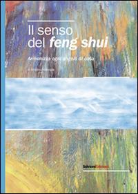 Il senso del feng shui. Armonizza ogni angolo di casa