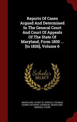 Reports of Cases Argued and Determined in the General Court and Court of Appeals of the State of Maryland, Form 1800 ... [To 1826], Volume 6