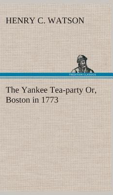 The Yankee Tea-party Or, Boston in 1773