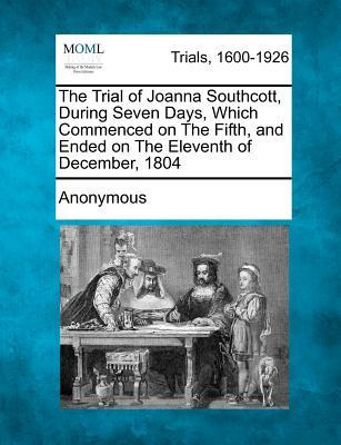 The Trial of Joanna Southcott, During Seven Days, Which Commenced on the Fifth, and Ended on the Eleventh of December, 1804
