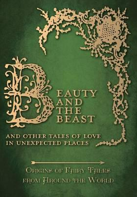 Beauty and the Beast – And Other Tales of Love in Unexpected Places (Origins of Fairy Tales from Around the World)