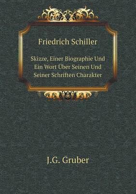 Friedrich Schiller Skizze, Einer Biographie Und Ein Wort Uber Seinen Und Seiner Schriften Charakter