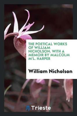 The Poetical Works of William Nicholson. With a Memoir by Malcolm M'L. Harper