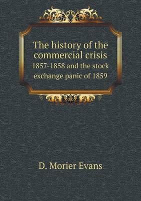 The History of the Commercial Crisis 1857-1858 and the Stock Exchange Panic of 1859