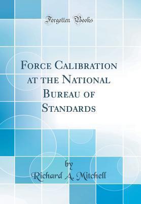Force Calibration at the National Bureau of Standards (Classic Reprint)