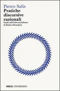 Pratiche discorsive razionali. Studi sull'inferenzialismo di Robert Brandom