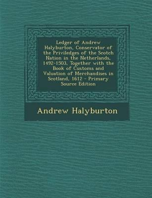 Ledger of Andrew Halyburton, Conservator of the Priviledges of the Scotch Nation in the Netherlands, 1492-1503, Together with the Book of Customs and Valuation of Merchandises in Scotland, 1612