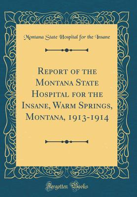 Report of the Montana State Hospital for the Insane, Warm Springs, Montana, 1913-1914 (Classic Reprint)