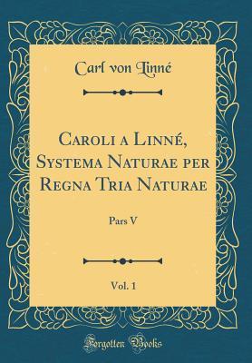 Caroli a Linné, Systema Naturae per Regna Tria Naturae, Vol. 1