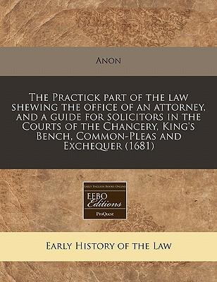 The Practick Part of the Law Shewing the Office of an Attorney, and a Guide for Solicitors in the Courts of the Chancery, King's Bench, Common-Pleas and Exchequer (1681)