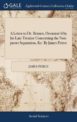 A Letter to Dr. Bennet, Occasion'd by His Late Treatise Concerning the Non-Jurors Separation, &c. by James Peirce
