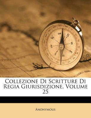 Collezione Di Scritture Di Regia Giurisdizione, Volume 25